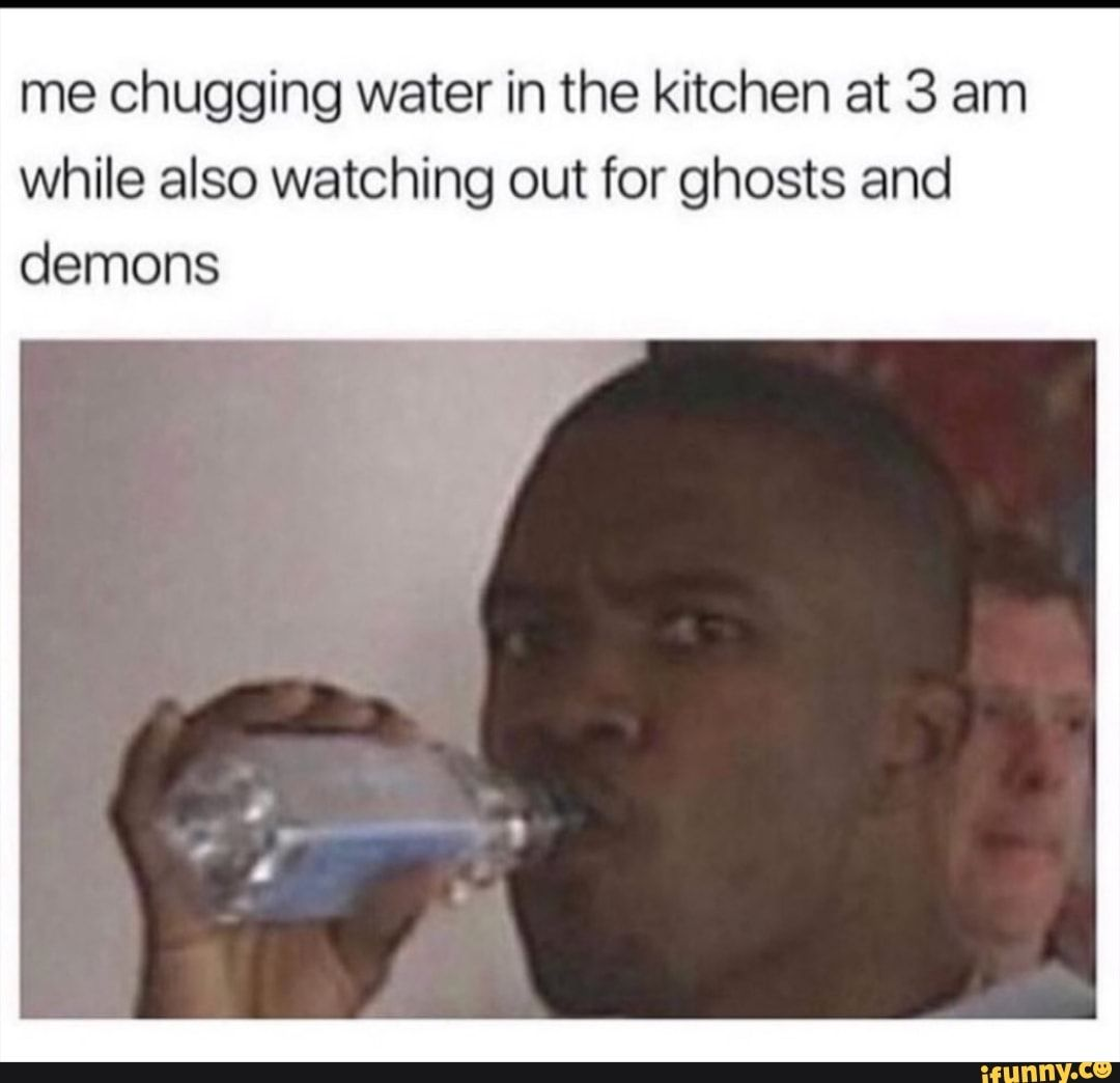 Me Chugging Water In The Kitchen At 3 Am While Also Watching Out For Ghosts And Demons Ifunny Laughing Jokes Funny Relatable Memes Really Funny Memes
