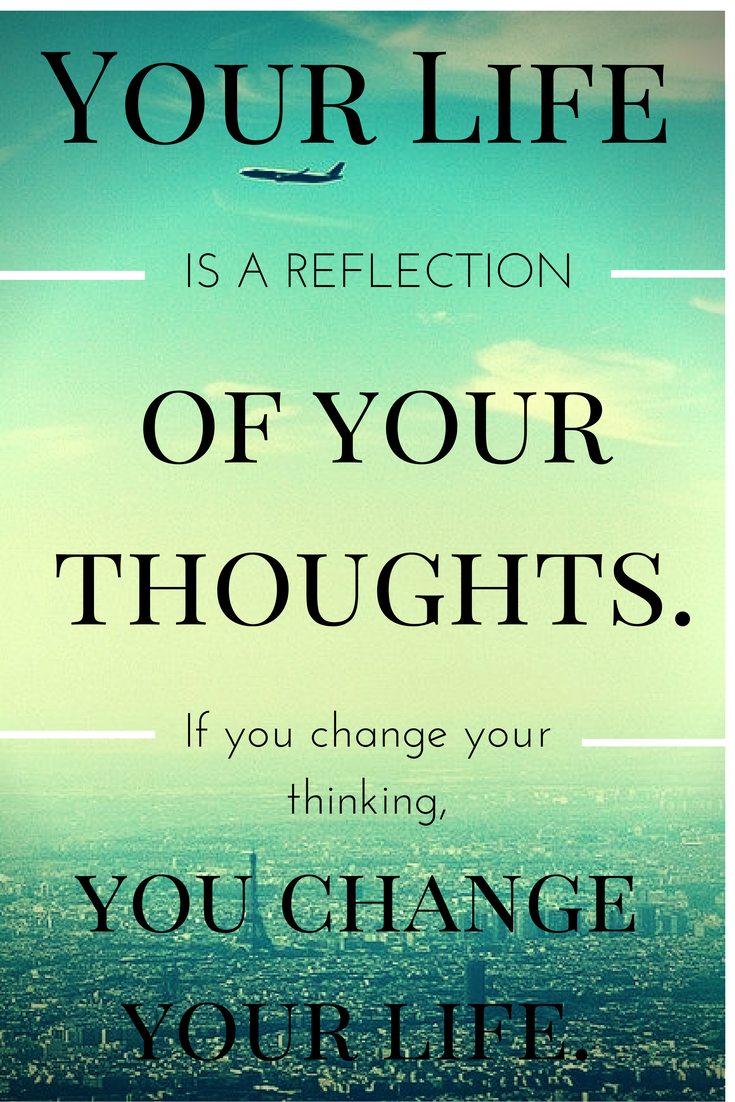 Your life is a reflection of your thoughts. If you change