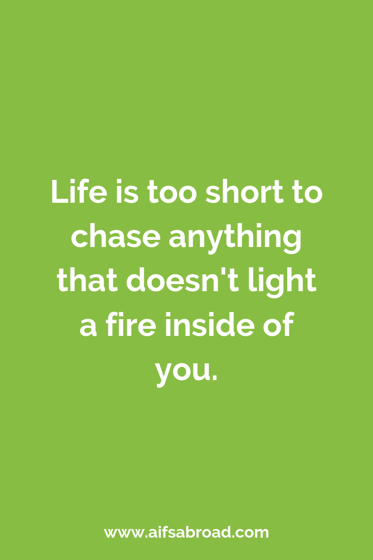 Life is too short to chase anything that doesn't light a fire inside of you.