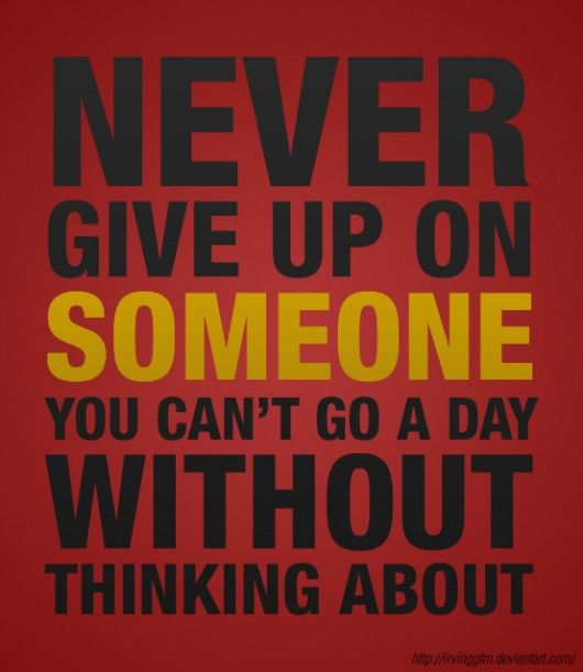 never give up on some1 u cant go a day without thinking about :)