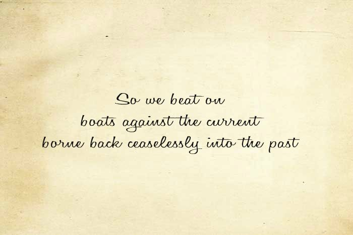 So we beat on boats against the current borne back ceaselessly into the past