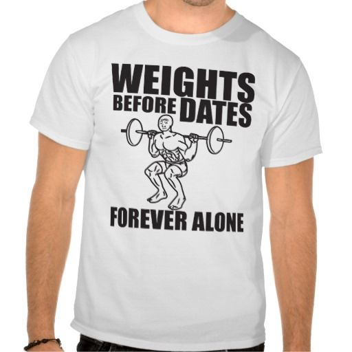 Weights before dates forever alone meme shirt feels for Funny crossfit t shirts