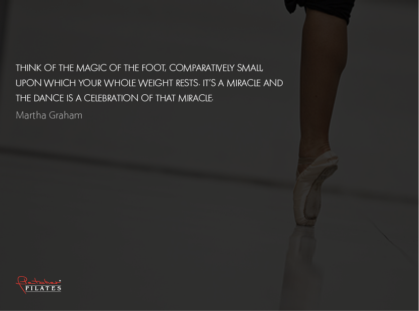 Think of the magic of the foot, comparatively small, upon which you whole weight rests. It's a miracle and the dance is a celebration of that miracle. ~ Martha Graham