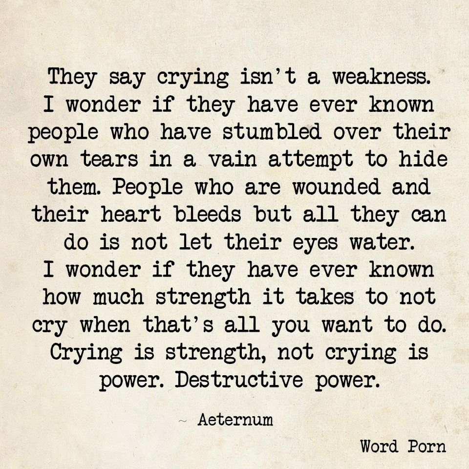 They Say Crying Isn T A Weakness I Wonder If They Have Ever Known People Who Have Stumbled Over The Wise Words Quotes Uplifting Quotes Positive Wisdom Quotes