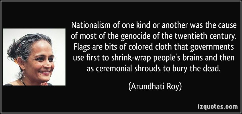 Nationalism of one kind or another was the cause of most of the genocide of  the twentieth century. Flags are bits … | Genocide quotes, Arundhati roy  quotes, S quote