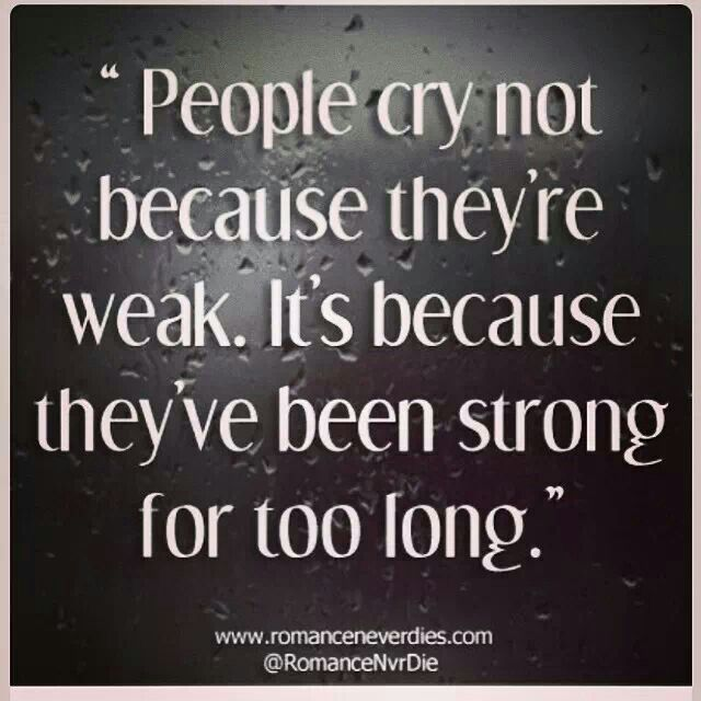 People Cry Not Because They Re Weak It S Because They Ve Been Strong For Too Long Long Love Quotes Strong Quotes Quotes