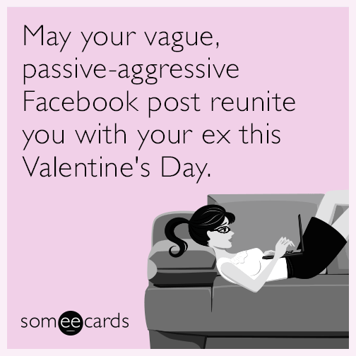 May Your Vague Passive Aggressive Facebook Post Reunite You With Your Ex This Valentine S Day Passive Aggressive Facebook Posts Valentines Day Funny