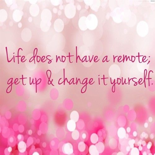 Life does not have a remote; get up & change it yourself quote live life quote work change remote