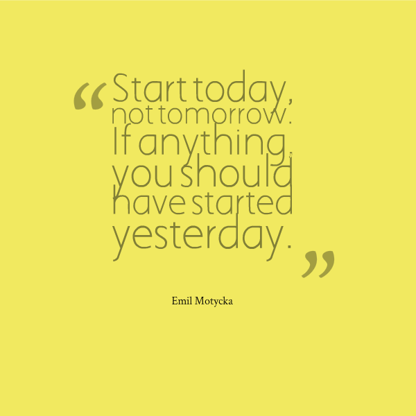 "Why not get to all of those important things done now, rather than wait until tomorrow? ""Start today, not tomorrow. If anything, you should have started yesterday."" - Emil Motycka #writing #quotesfor #inspiration"