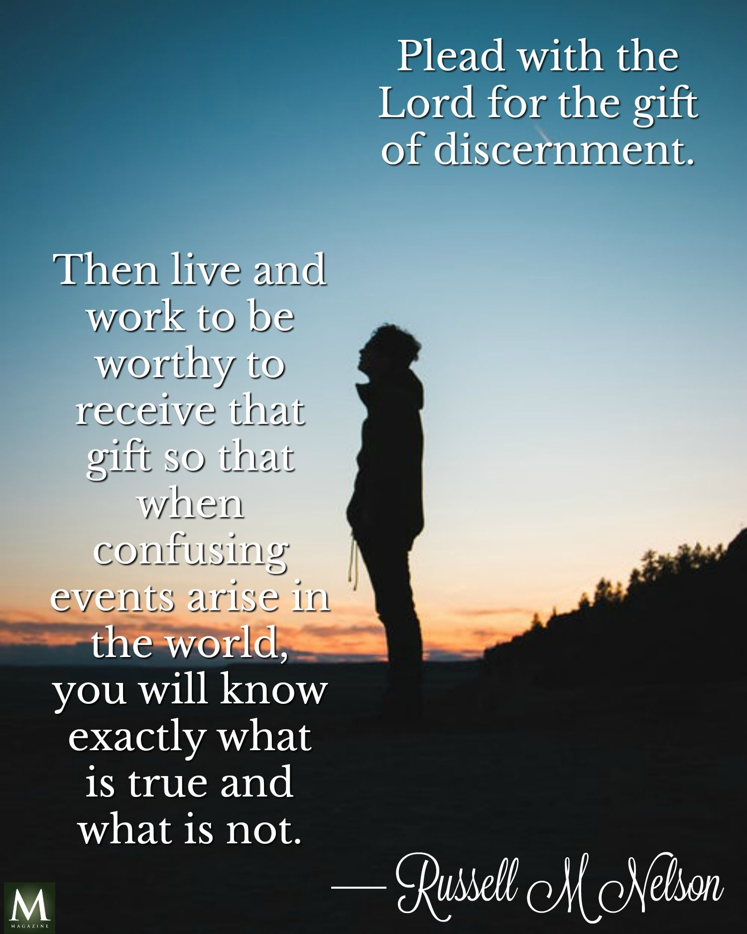 """Plead with the Lord for the gift of discernment. Then live and work to be worthy to receive that gift so that when confusing events arise in the world, ..."