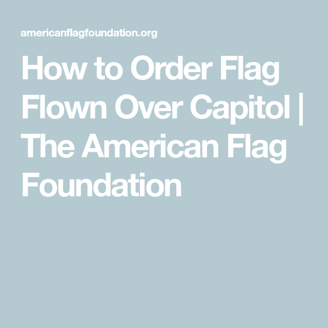 How To Order Flag Flown Over Capitol The American Flag Foundation Flag Capitols Eagle Scouts