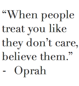 When people treat you like they don't care. Believe them.