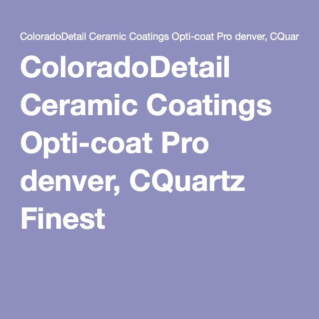 Coloradodetail Ceramic Coatings Opti Coat Pro Denver Cquartz Finest Ceramic Coating Ceramics Denver