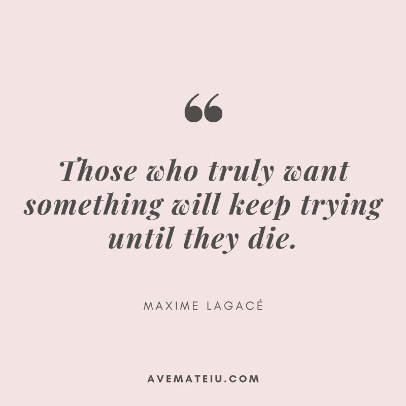 Those who truly want something will keep trying until they die. - Maxime Lagacé Quote 332 - Ave Mateiu