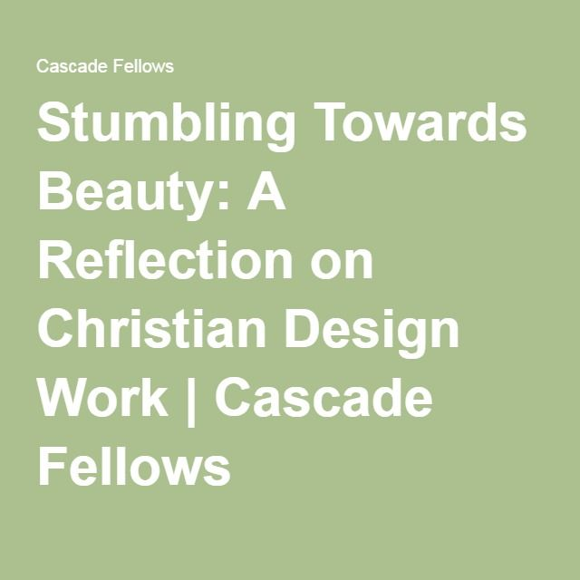 Stumbling Towards Beauty: A Reflection on Christian Design Work   Cascade Fellows