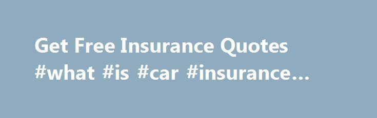 Free Insurance Quotes Interesting Get Free Insurance Quotes #what #is #car #insurance #based #on Http