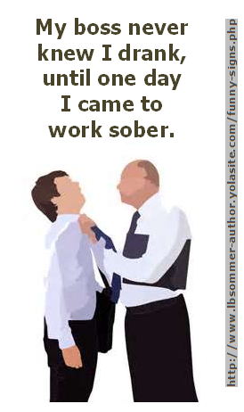 Funny Signs / Quotes About Alcohol and Drinking by L. B. Sommer the author of 199 Ways To Improve Your Relationships, Marriage, and Sex Life - check out my website for tons more funny stuff and sample readings from my various books