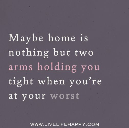 Maybe home is nothing but two arms holding you tight when ...