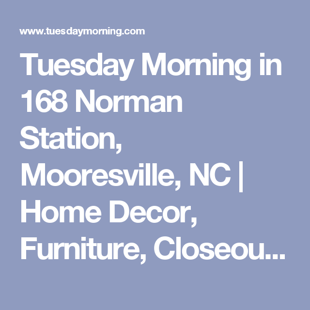 Visit Your Local Tuesday Morning At 168 Norman Station In Mooresville Nc For Brand Name Home Decor And Furniture At Closeout Deals