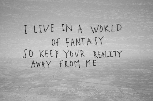 I live in a world of fantasy so keep your reality away from me i live in a world of fantasy so keep your reality away from me voltagebd Images