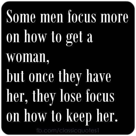 Some men focus more on how to get a woman, but once they have her, they loose focus on how to keep her.