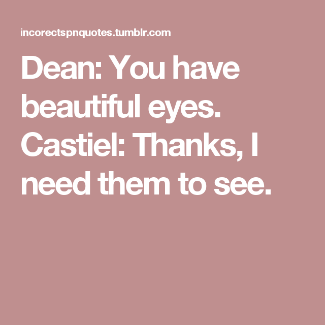 Dean: You have beautiful eyes.  Castiel: Thanks, I need them to see.