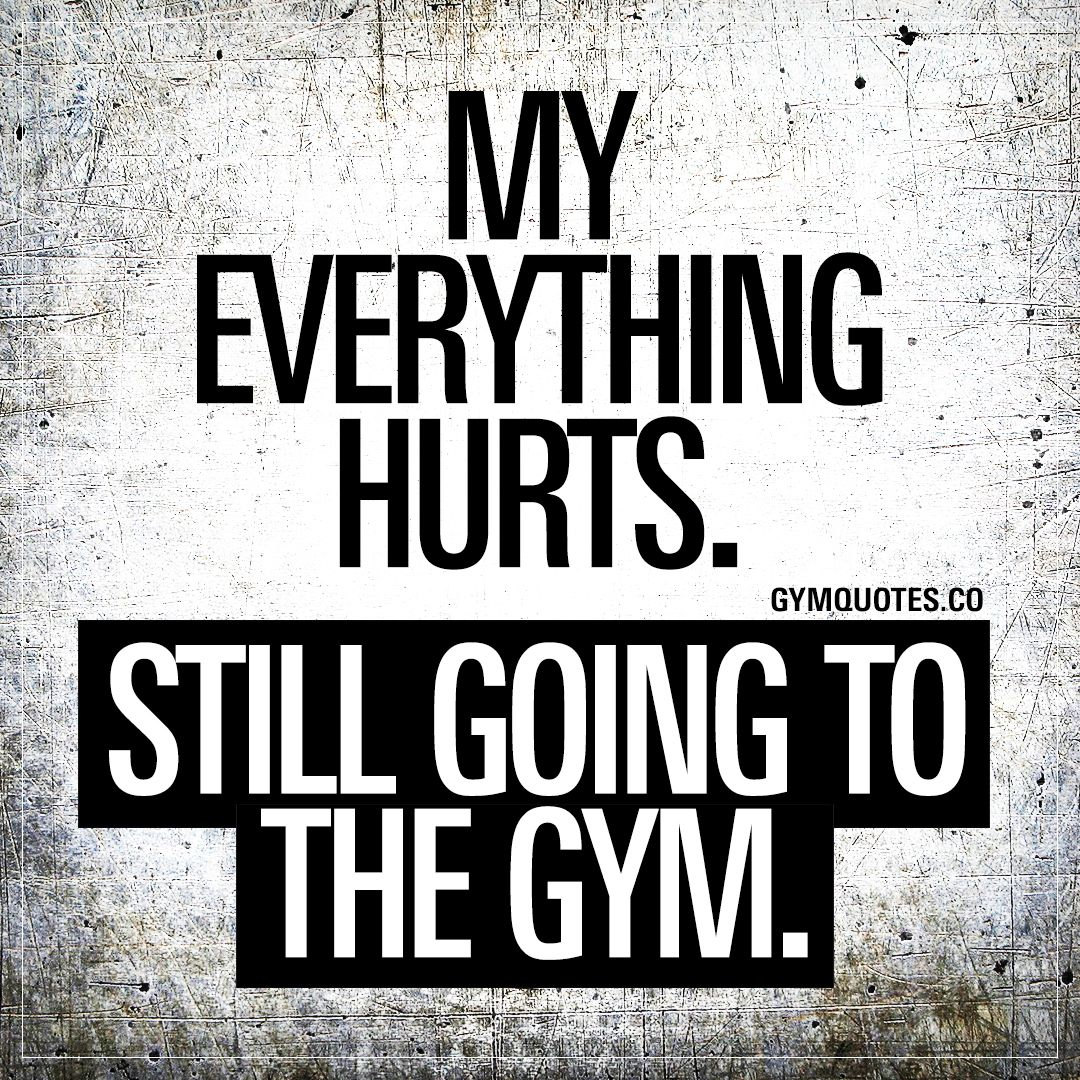 My Everything Hurts Still Going To The Gym Funny Gym Quotes Gym Quote Fitness Quotes