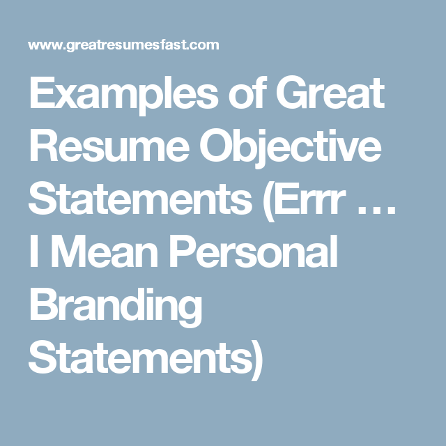 Examples of Great Resume Objective Statements (Errr … I Mean ...
