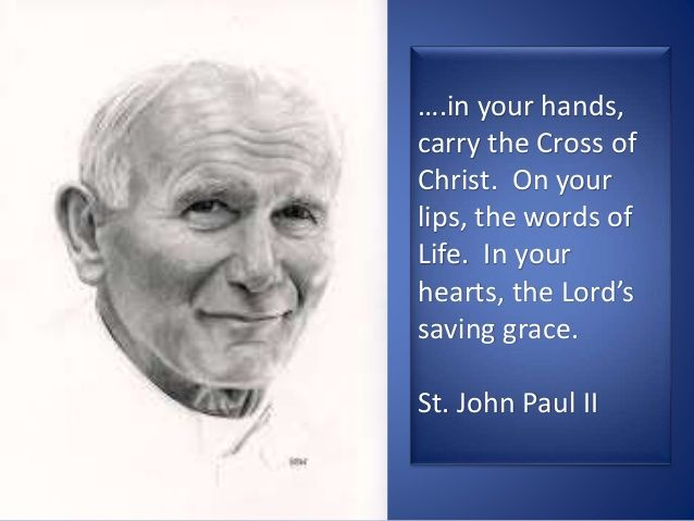 """""""In your hands, carry the Cross of Christ. On your lips, the words of Life. In your hearts, the Lord's saving grace.""""—St. John Paul II"""