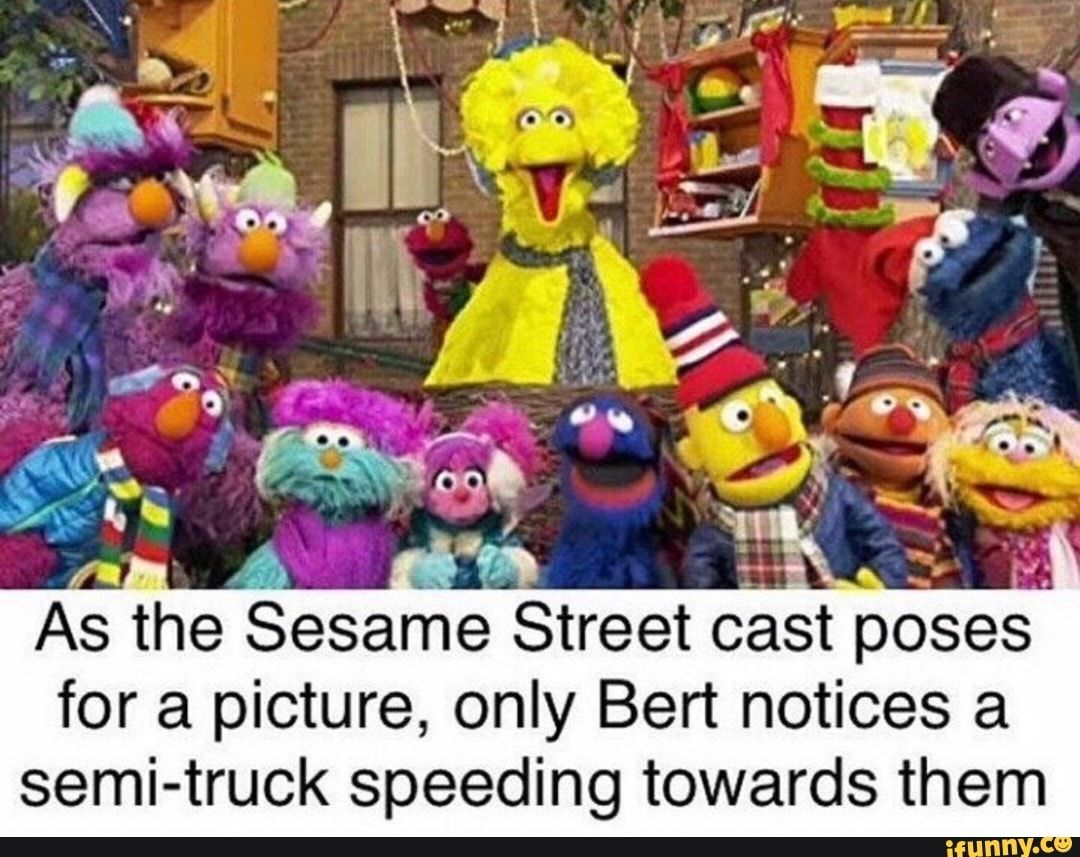St Poses For A Picture Only Bert Notices A Semi Truck Speeding Towards Them Ifunny Really Funny Memes Elmo Memes Sesame Street Memes
