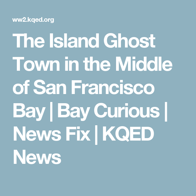 The Island Ghost Town In The Middle Of San Francisco Bay