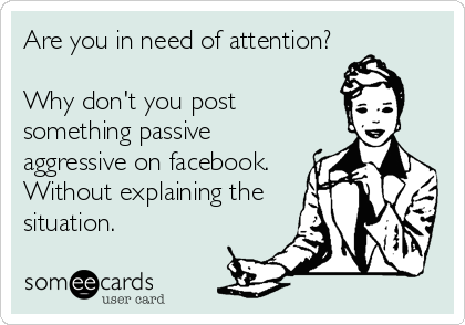 Are You In Need Of Attention Why Don T You Post Something Passive Aggressive On Facebook Without Explaining The Situation Funny Memes Sarcastic Memes Sarcastic Funny Quotes Sarcasm
