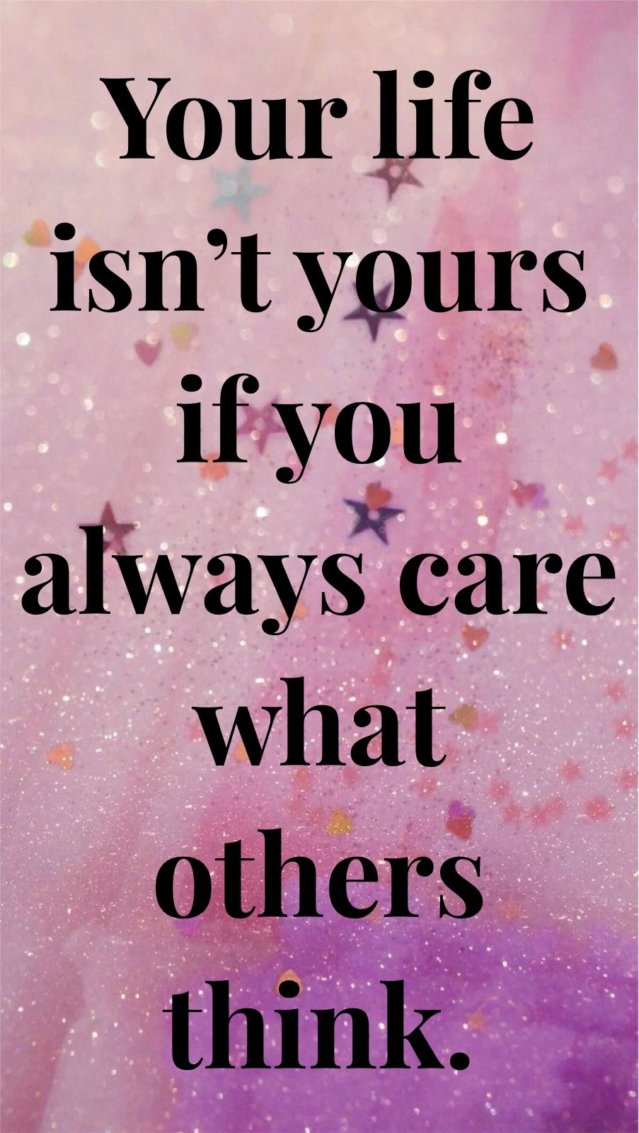 Life isn't yours if you always care what others think.