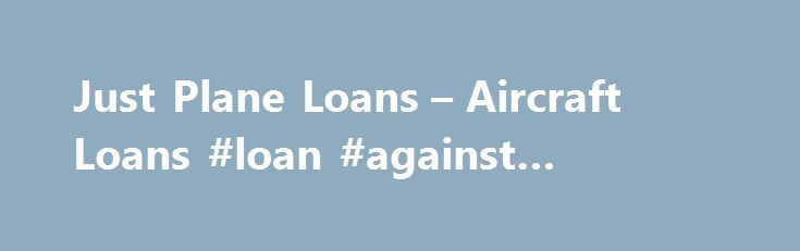 Just Plane Loans \u2013 Aircraft Loans #loan #against #property