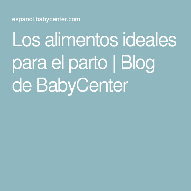 Los alimentos ideales para el parto | Blog de BabyCenter