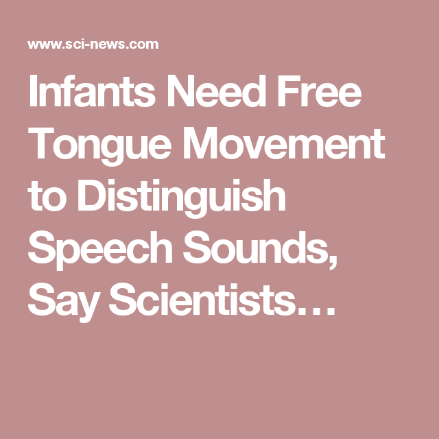 Infants Need Free Tongue Movement to Distinguish Speech Sounds, Say Scientists…