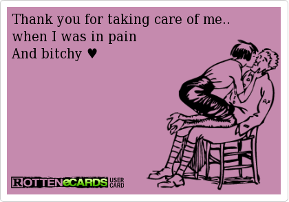 Thank You For Taking Care Of Me When I Was In Pain And Bitchy
