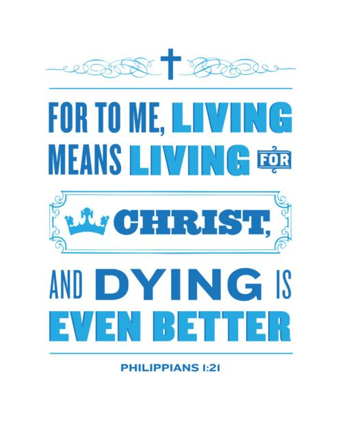Philipians 1:21 Paul's words: For me, to live is Christ