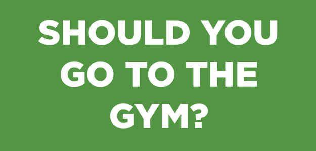 Should You Go To The Gym? Lol no.