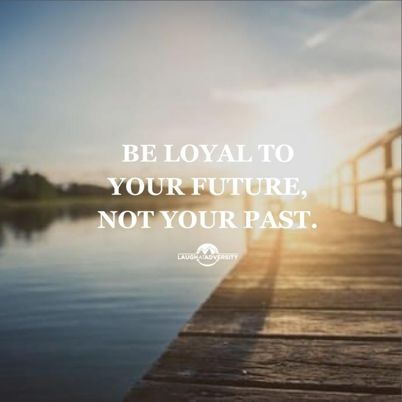 Be Loyal To Your Future Not Your Past Quotes Pinterest