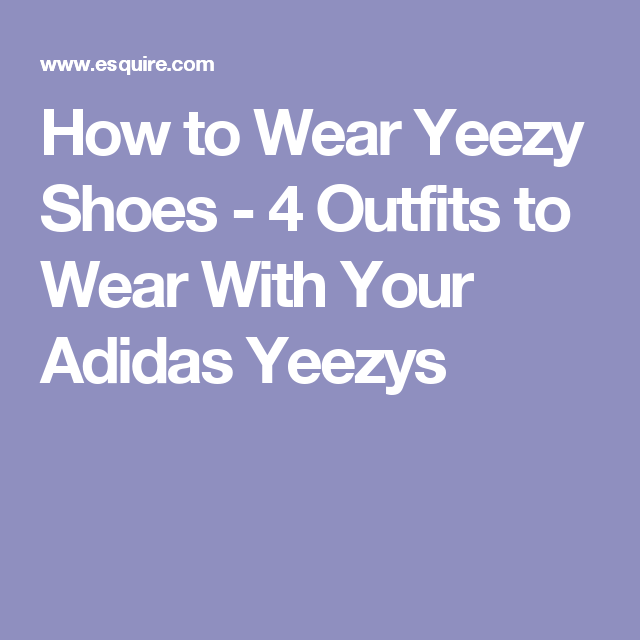 How to Wear Yeezy Shoes - 4 Outfits to Wear With Your Adidas Yeezys