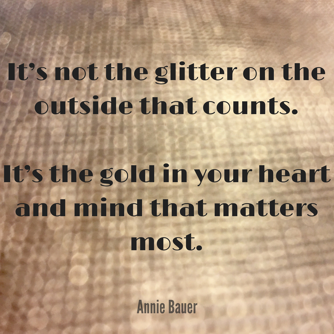 Its Not The Glitter On The Outside That Counts Its The Gold In