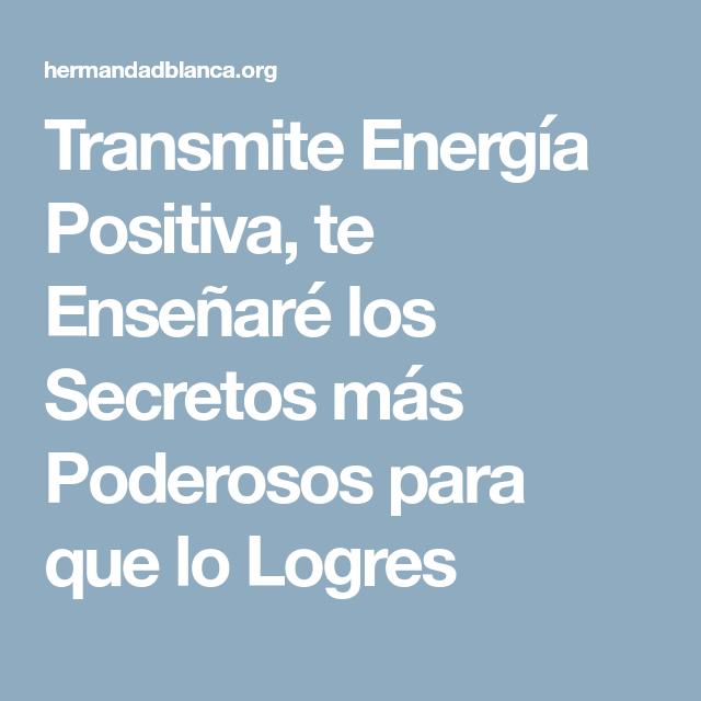 Transmite Energia Positiva Te Ensenare Los Secretos Mas Poderosos Para Que Lo Logres Energia Positiva Positivo Energia