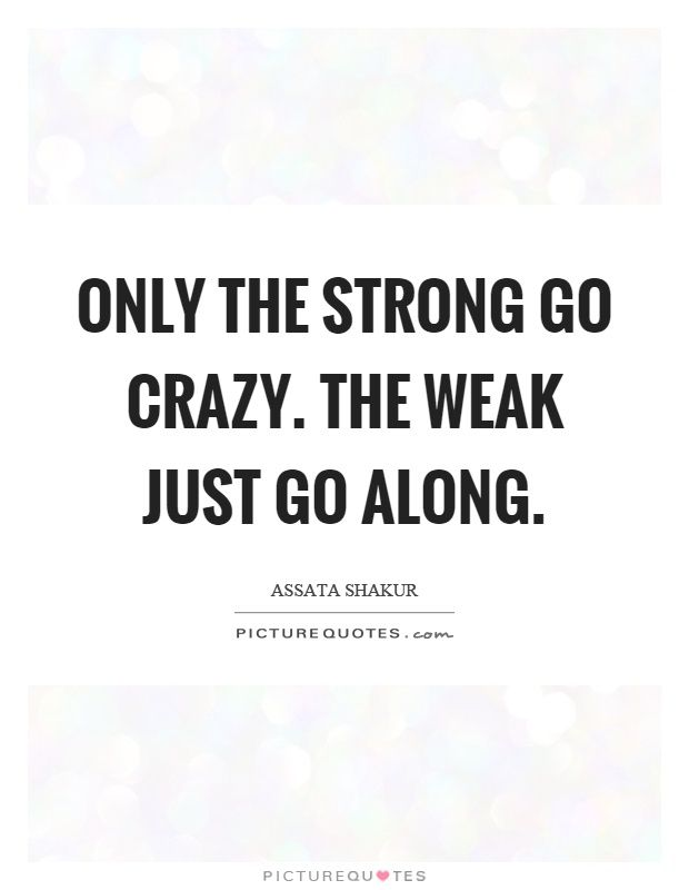 Only The Strong Go Crazy The Weak Just Go Along Assata Shakur Quotes On Picturequotes Com Crazy Woman Quotes Assata Shakur Assata Shakur Quotes