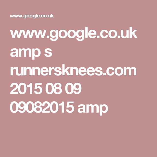 www.google.co.uk amp s runnersknees.com 2015 08 09 09082015 amp