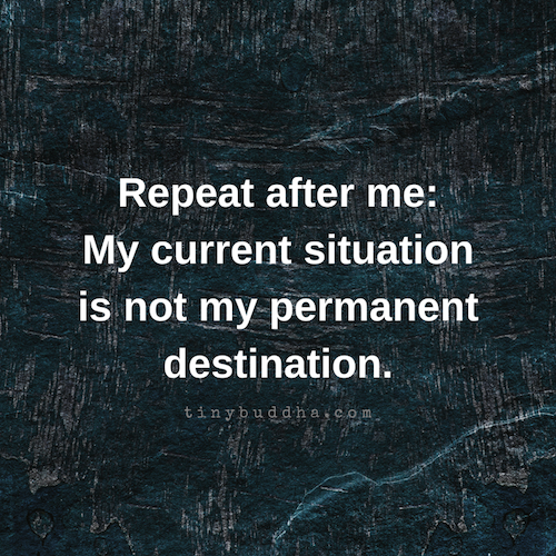 My Current Situation Is Not My Permanent Destination - Tiny Buddha