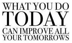 What you do today can improve all your tomorrows!