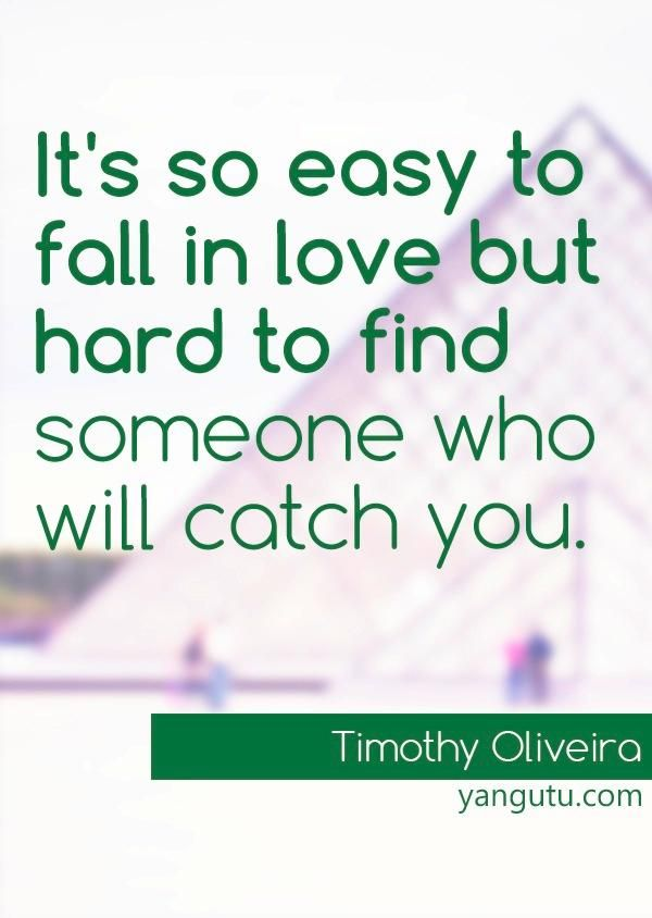 It's so easy to fall in love but hard to find someone who will catch you, ~ Timothy Oliveira <3 Love Sayings #quotes, #love, #sayings, https://apps.facebook.com/yangutu