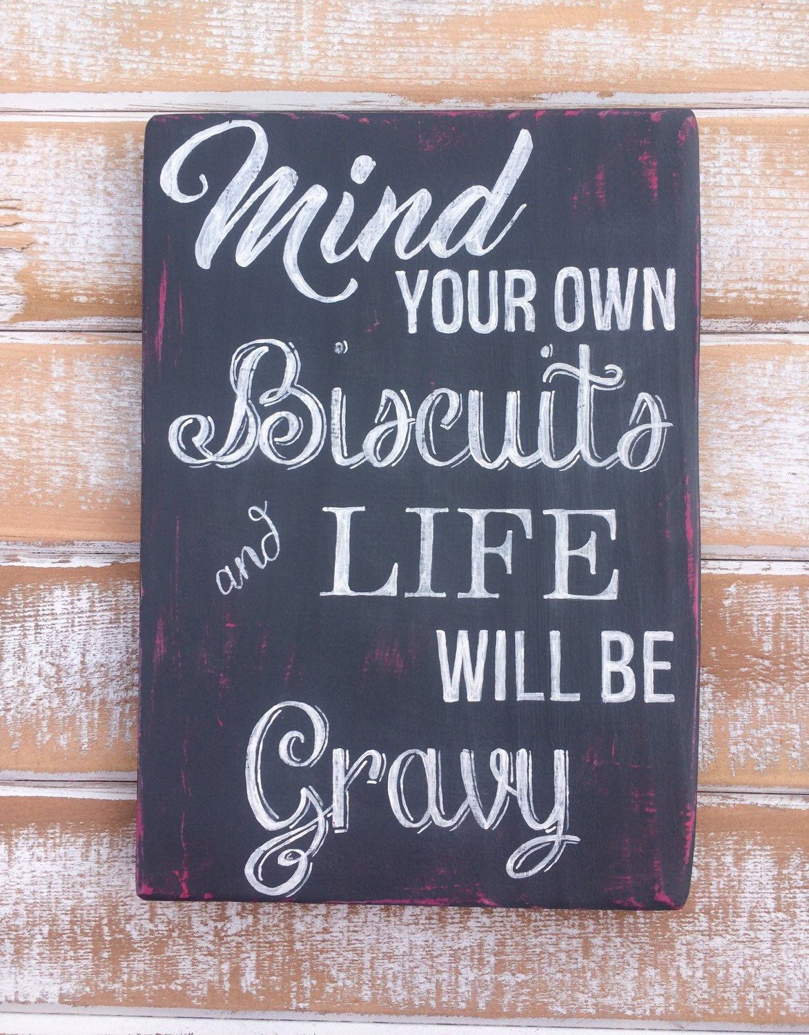 Mind your own biscuits and life will be gravy hand painted sign. Look for this and more at my Etsy shop https://www.etsy.com/listing/271153988/mind-your-own-biscuits-country-song