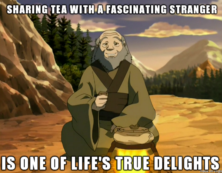 Iroh: Sharing tea with a fascinating stranger, is one of life's true delights.